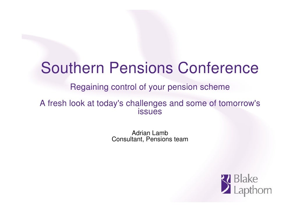 Southern Pensions Conference        Regaining control of your pension scheme A fresh look at today's challenges and some o...
