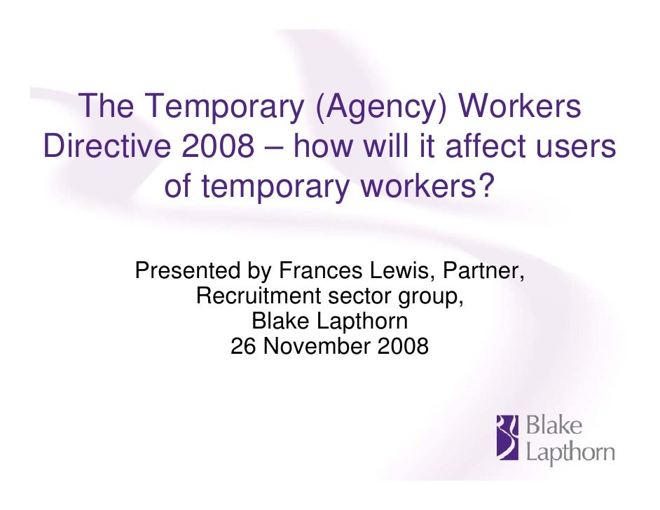 The Temporary (Agency) Workers Directive 2008 – how will it affect users          of temporary workers?        Presented b...