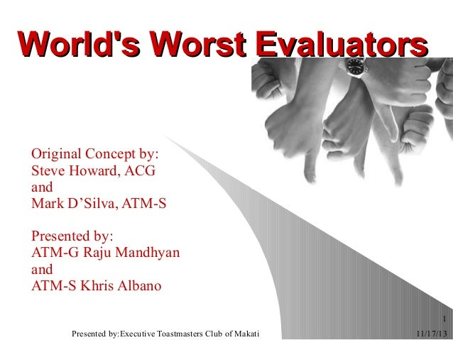World's Worst Evaluators Original Concept by: Steve Howard, ACG and Mark D'Silva, ATM-S Presented by: ATM-G Raju Mandhyan ...