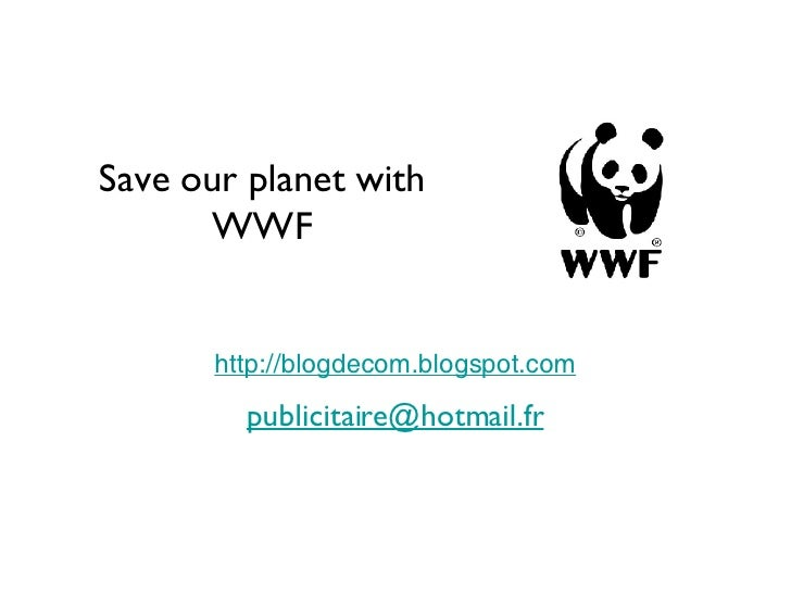Save our planet with WWF http://blogdecom.blogspot.com [email_address]