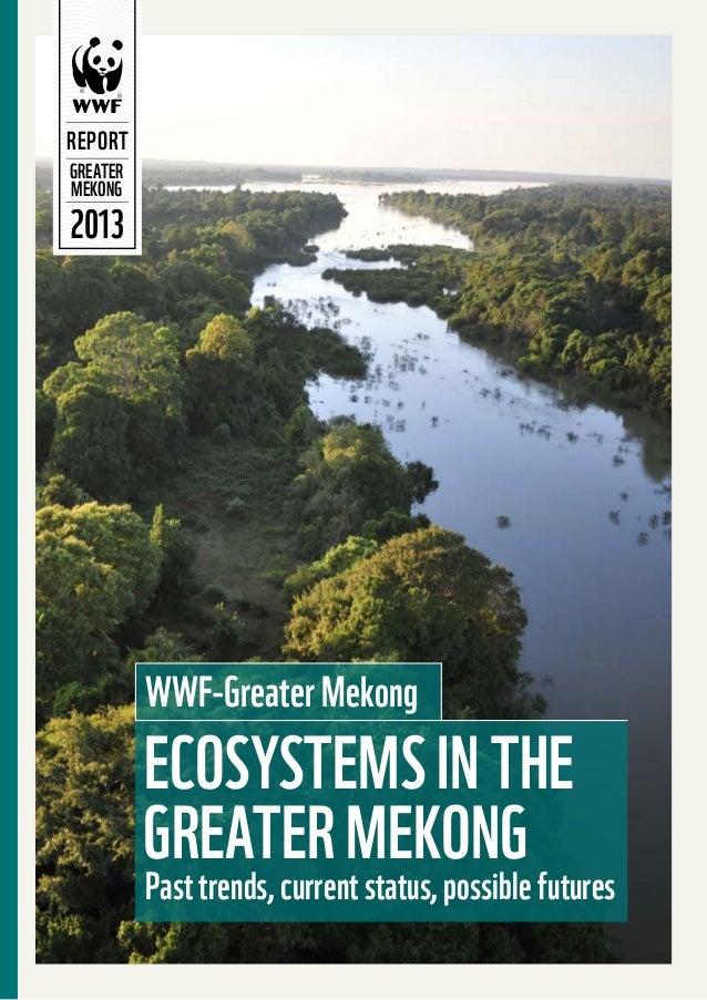 2013REPORTGREATERMEKONGEcosystems in theGreater MekongPast trends, current status, possible futuresWWF-Greater Mekong
