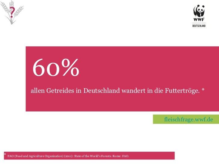 60%  TET allen Getreides in Deutschland wandert in die Futtertröge. * *  FAO (Food and Agriculture Organization) (2011): S...