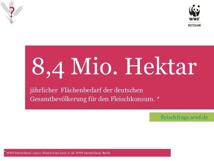 8,4 Mio. Hektar TET jährlicher  Flächenbedarf der deutschen Gesamtbevölkerung für den Fleischkonsum. * *   WWF Deutschland...