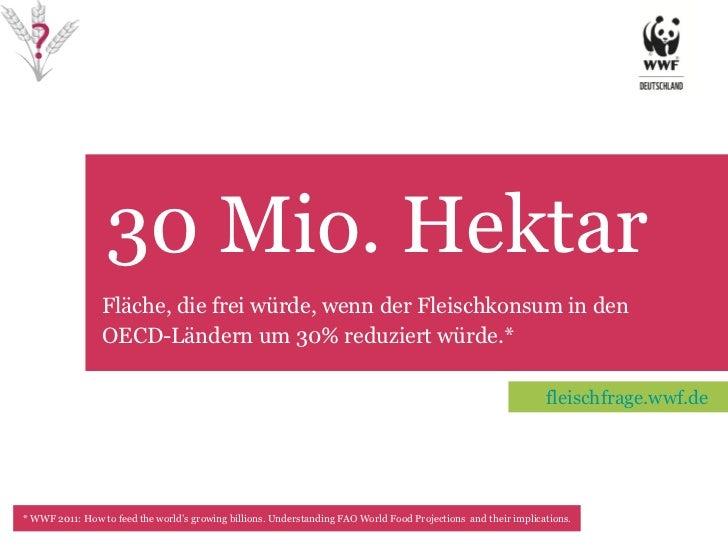 30 Mio. Hektar TET Fläche, die frei würde, wenn der Fleischkonsum in den OECD-Ländern um 30% reduziert würde.*  *  WWF 201...