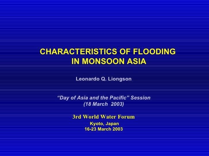 <ul><ul><li>CHARACTERISTICS OF FLOODING  </li></ul></ul><ul><ul><li>IN MONSOON ASIA </li></ul></ul><ul><li>Leonardo Q. Lio...