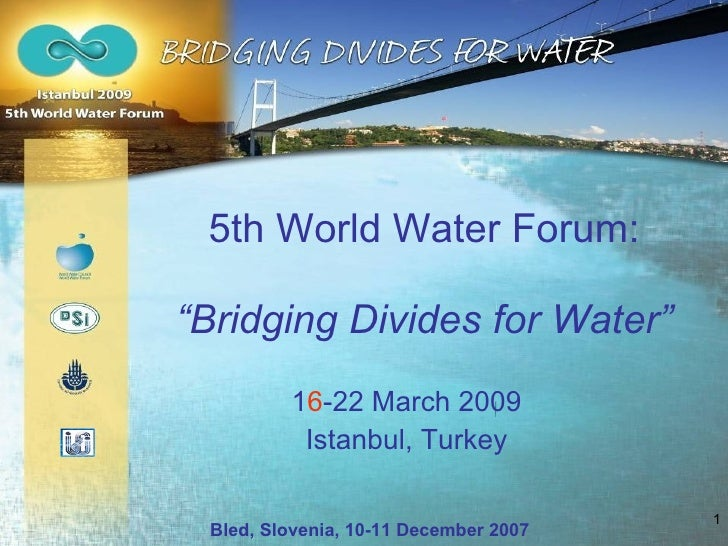 "5th World Water Forum: "" Bridging Divides for Water "" 1 6 -22 March 2009 Istanbul, Turkey Bled, Slovenia, 10-11 December 2..."