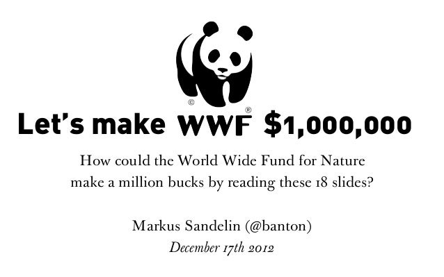Let's make WWF $1,000,000    How could the World Wide Fund for Nature   make a million bucks by reading these 18 slides?  ...
