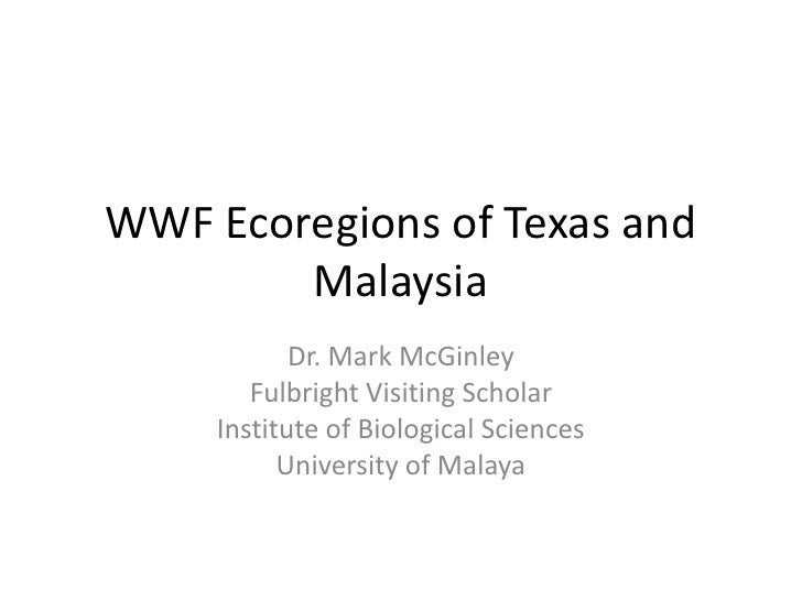 WWF Ecoregions of Texas and Malaysia<br />Dr. Mark McGinley<br />Fulbright Visiting Scholar<br />Institute of Biological S...