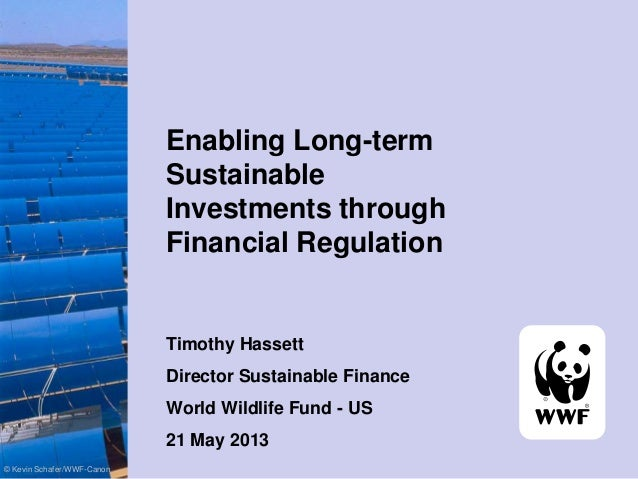 Enabling Long-term Sustainable Investments through Financial Regulation Timothy Hassett Director Sustainable Finance World...