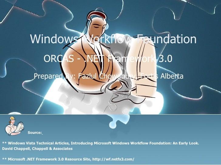 Windows Workflow Foundation ORCAS - .NET Framework 3.0 Prepared By: Fazlul Chowdhury, Fortis Alberta  Source:   ** Windows...