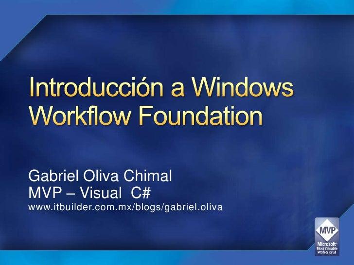 Introducción a Windows Workflow Foundation <br />Gabriel OlivaChimal<br />MVP – Visual  C#<br />www.itbuilder.com.mx/blogs...