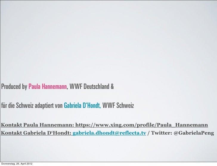 Produced by Paula Hannemann, WWF Deutschland &für die Schweiz adaptiert von Gabriela D'Hondt, WWF SchweizKontakt Paula Han...