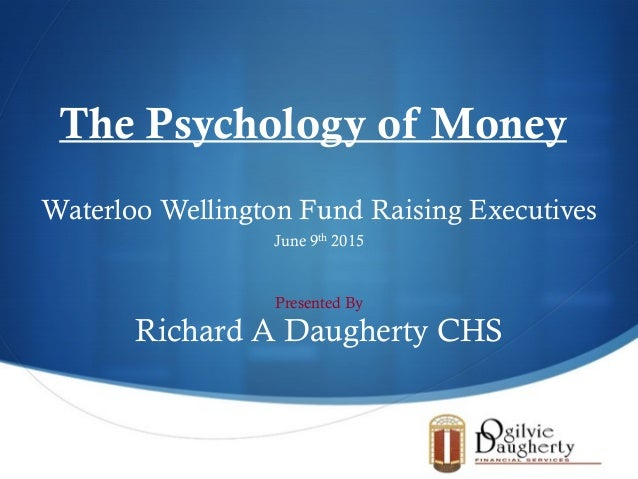 S Waterloo Wellington Fund Raising Executives June 9th 2015 The Psychology of Money Presented By Richard A Daugherty CHS