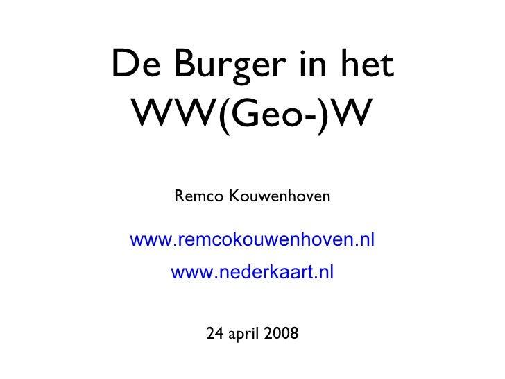 De Burger in het WW(Geo-)W <ul><li>Remco Kouwenhoven </li></ul><ul><li>www.remcokouwenhoven.nl </li></ul><ul><li>www.neder...