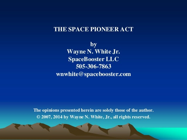 THE SPACE PIONEER ACT by Wayne N. White Jr. SpaceBooster LLC 505-306-7863 wnwhite@spacebooster.com The opinions presented ...