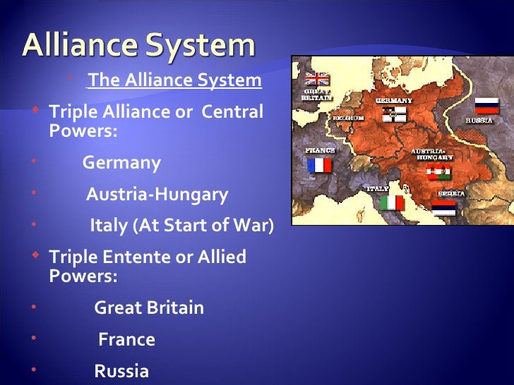 <ul><li>The Alliance System </li></ul><ul><li>Triple Alliance or  Central Powers: </li></ul><ul><li>Germany  </li></ul><ul...