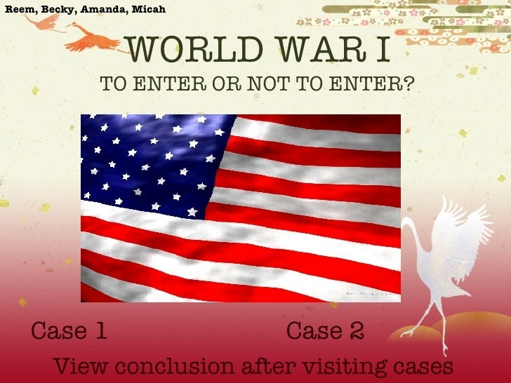 WORLD WAR I TO ENTER OR NOT TO ENTER?  Case 1 Case 2 View conclusion after visiting cases Reem, Becky, Amanda, Micah