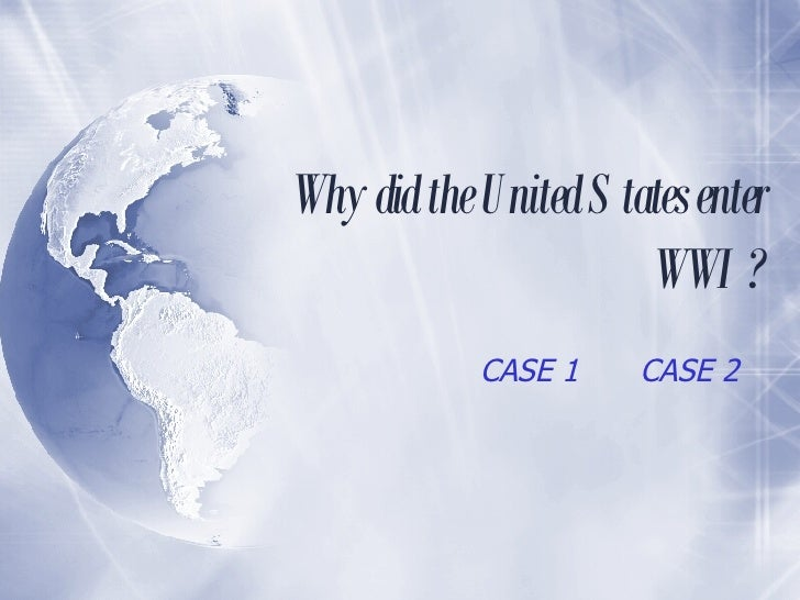 Why did the United States enter WWI? CASE 1 CASE 2