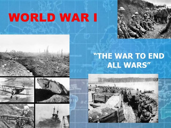 "WORLD WAR I "" THE WAR TO END ALL WARS"""