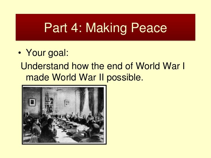 Part 4: Making Peace• Your goal: Understand how the end of World War I  made World War II possible.