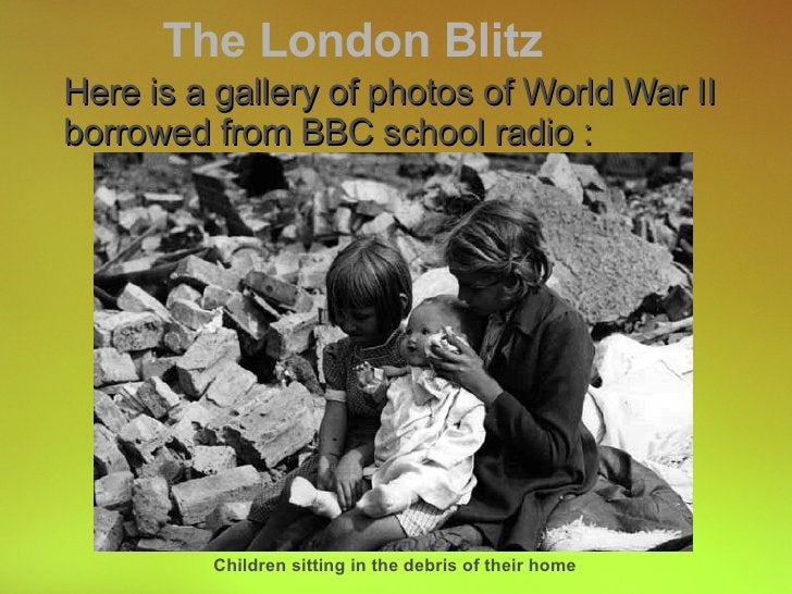 Here is a gallery of photos of World War II borrowed from BBC school radio : The London Blitz Children sitting in the debr...