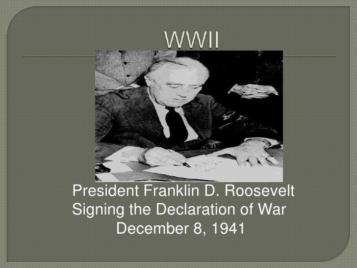 WWII<br />President Franklin D. Roosevelt <br />Signing the Declaration of War<br />          December 8, 1941<br />