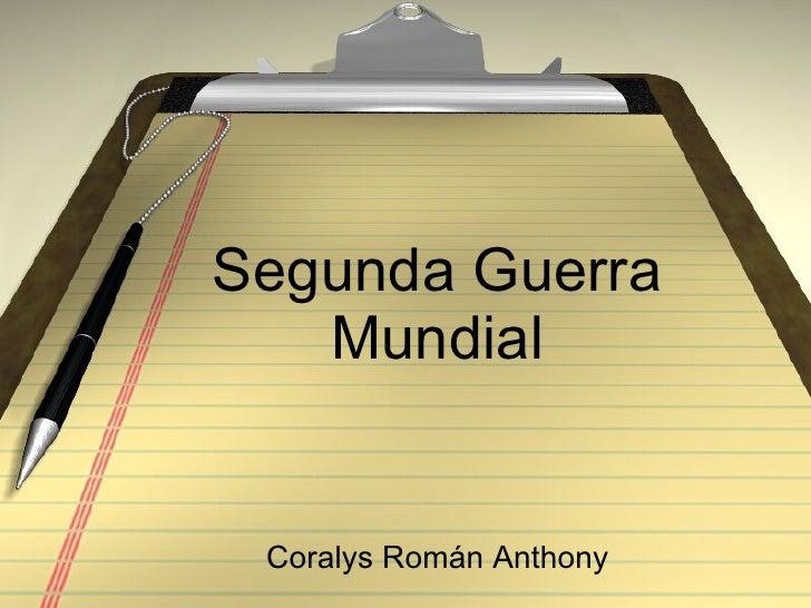 Segunda Guerra Mundial <ul><li>Coralys Román Anthony </li></ul>