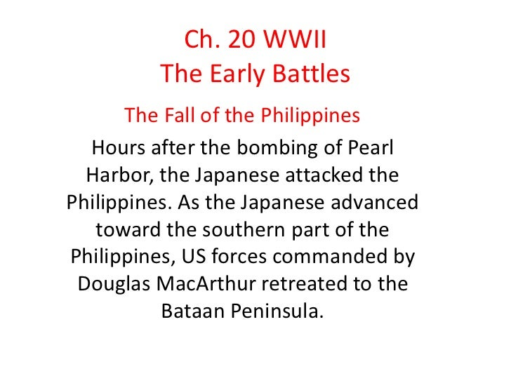 Ch. 20 WWII         The Early Battles       The Fall of the Philippines  Hours after the bombing of Pearl  Harbor, the Jap...
