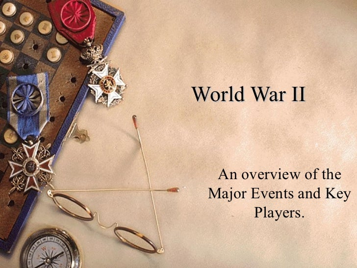World War II An overview of the Major Events and Key Players.