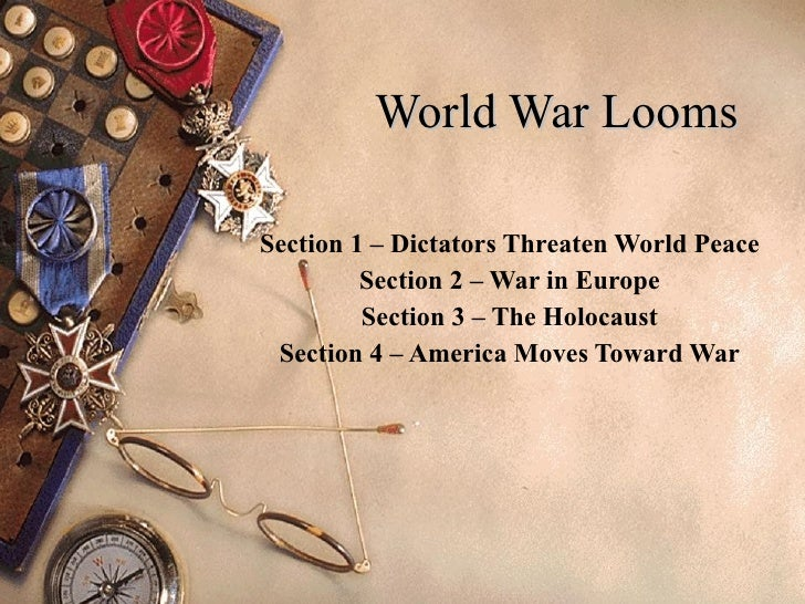 World War Looms Section 1 – Dictators Threaten World Peace Section 2 – War in Europe Section 3 – The Holocaust Section 4 –...