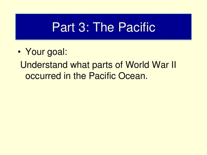 Part 3: The Pacific• Your goal: Understand what parts of World War II  occurred in the Pacific Ocean.