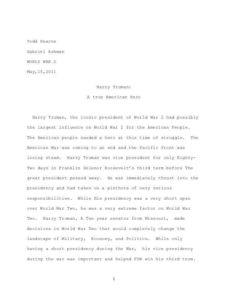 Todd Hearns <br />Gabriel Ashman<br />WORLD WAR 2<br />May,15,2011<br />Harry Truman:<br />A true American Hero<br />  Har...