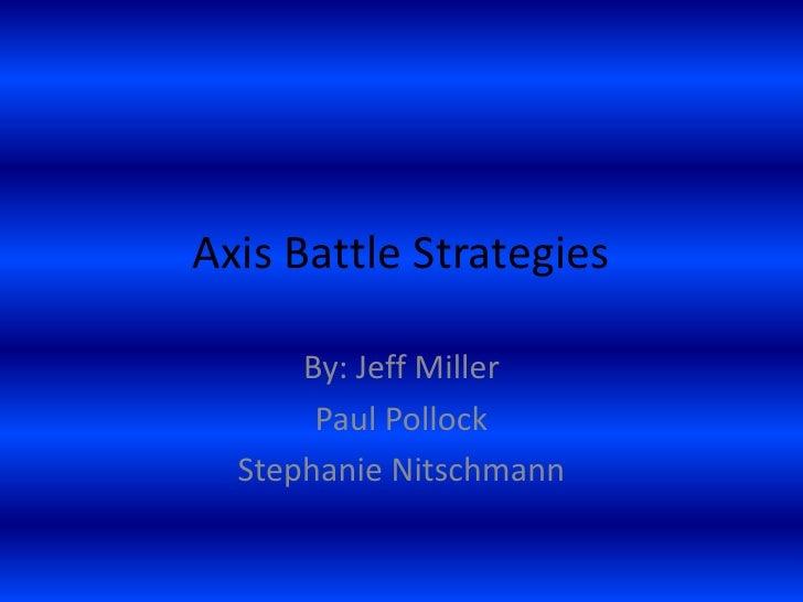 Axis Battle Strategies<br />By: Jeff Miller<br />Paul Pollock<br />Stephanie Nitschmann<br />