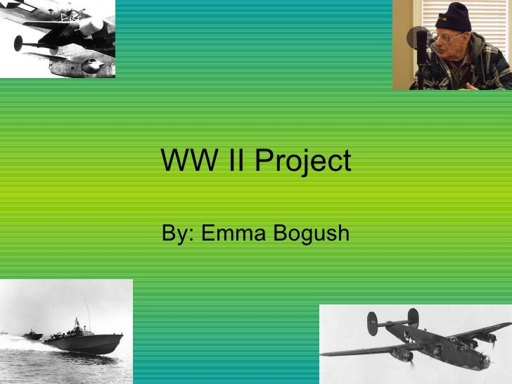 WW II Project By: Emma Bogush