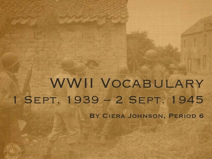 WWII Vocabulary1 Sept. 1939 – 2 Sept. 1945          By Ciera Johnson, Period 6