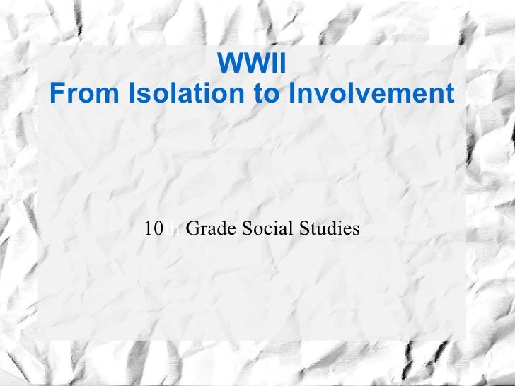 WWII From Isolation to Involvement 10 th  Grade Social Studies