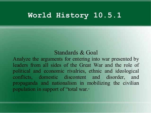 World History 10.5.1Standards & GoalAnalyze the arguments for entering into war presented byleaders from all sides of the ...