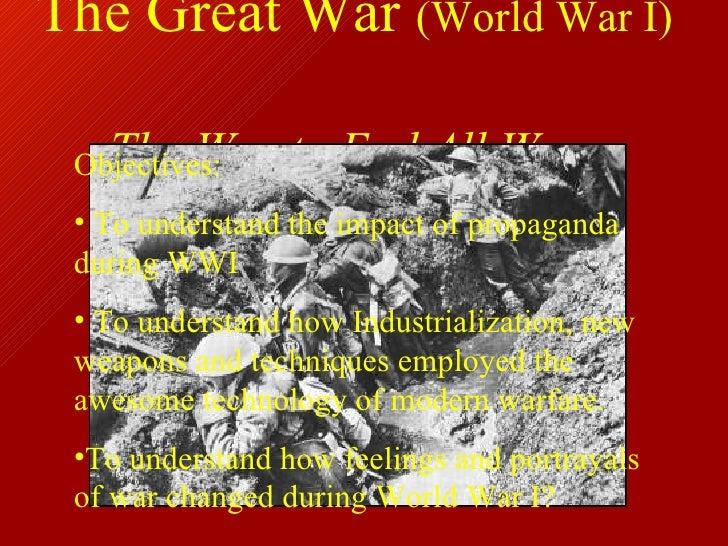 The Great War  (World War I)   The War to End All Wars <ul><li>Objectives: </li></ul><ul><li>To understand the impact of p...