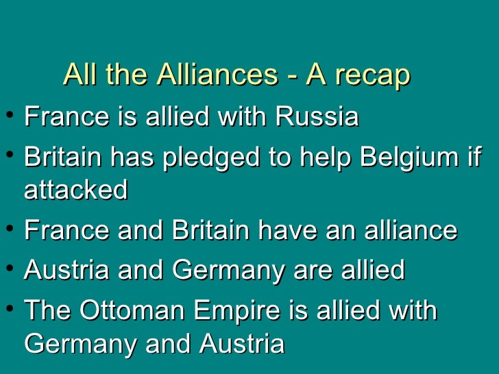 All the Alliances - A recap <ul><li>France is allied with Russia </li></ul><ul><li>Britain has pledged to help Belgium if ...