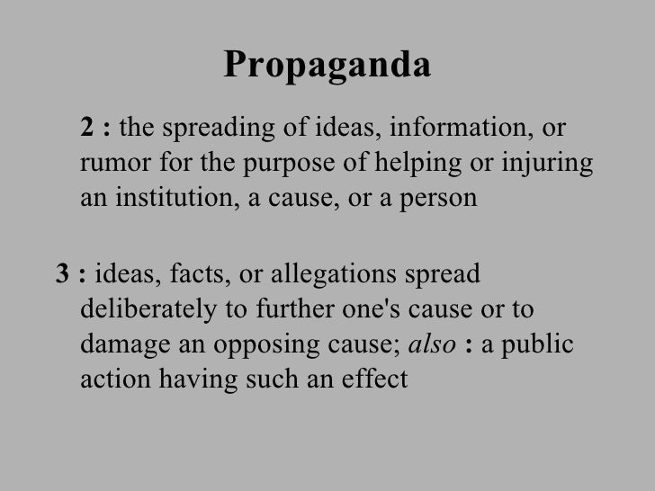 Propaganda <ul><li>2   :  the spreading of ideas, information, or rumor for the purpose of helping or injuring an institut...