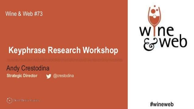 @crestodina Andy Crestodina Strategic Director | @crestodina Keyphrase Research Workshop Wine & Web #73 #wineweb