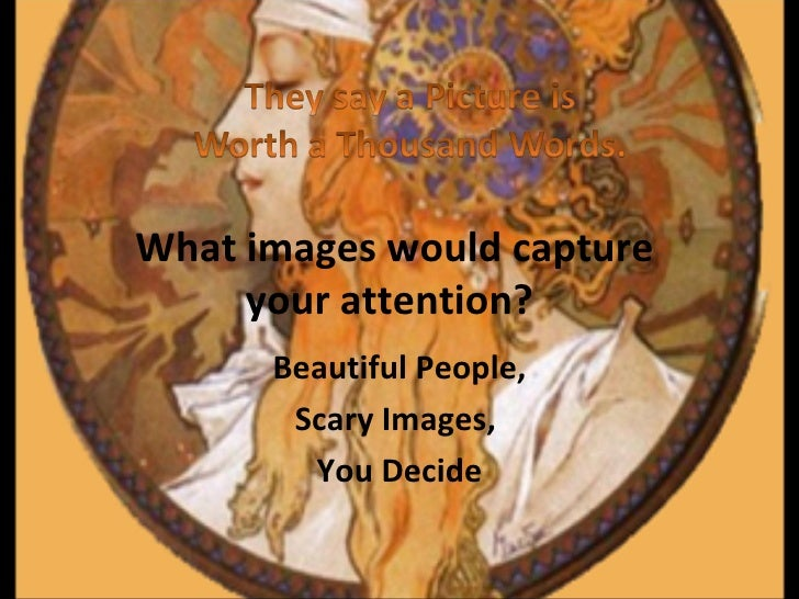 What images would capture  your attention?   Beautiful People, Scary Images,  You Decide