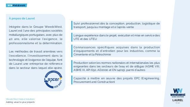 WWMetalwork WeedsWest Global Solutions Adding value to your projects À propos de Laurel Intégrée dans le Groupe WeedsWest,...