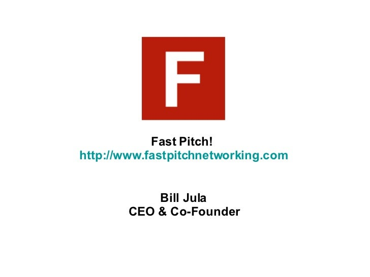 Fast Pitch!  http://www.fastpitchnetworking.com Bill Jula CEO & Co-Founder
