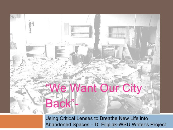 """ We Want Our City Back""-  <ul><li>Using Critical Lenses to Breathe New Life into Abandoned Spaces – D. Filipiak-WSU Write..."