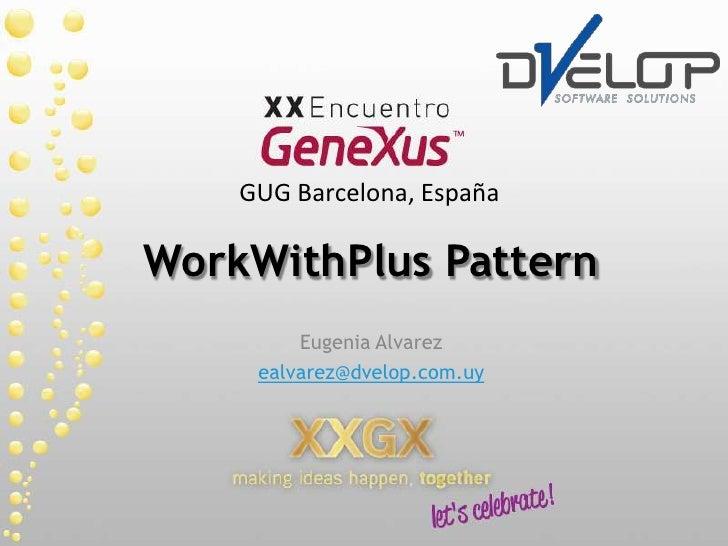WorkWithPlusPattern<br />Eugenia Alvarez<br />ealvarez@dvelop.com.uy<br />GUG Barcelona, España<br />