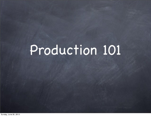 Production 101 Sunday, June 30, 2013