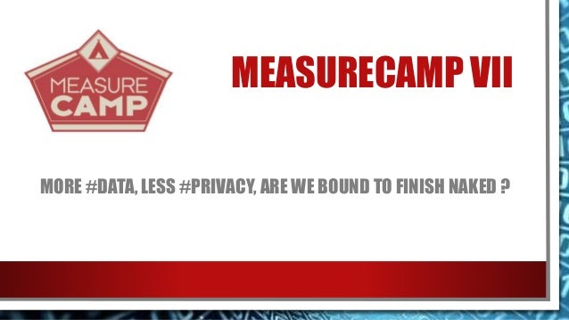 MEASURECAMP VII MORE #DATA, LESS #PRIVACY, ARE WE BOUND TO FINISH NAKED ?