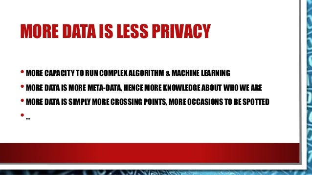 MORE DATA IS LESS PRIVACY •MORE CAPACITY TO RUN COMPLEX ALGORITHM & MACHINE LEARNING •MORE DATA IS MORE META-DATA, HENCE M...