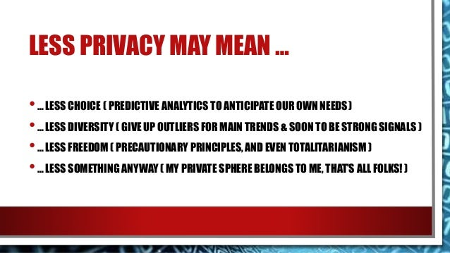 LESS PRIVACY MAY MEAN … •… LESS CHOICE ( PREDICTIVE ANALYTICS TO ANTICIPATE OUR OWN NEEDS) •… LESS DIVERSITY ( GIVE UP OUT...